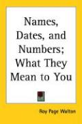 Names, Dates and Numbers: What They Mean to You - Walton, Roy P.