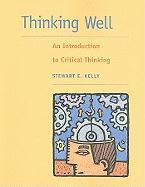 Thinking Well: An Introduction to Critical Thinking - Kelly, Stewart E.