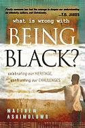 What Is Wrong with Being Black?: Celebrating Our Heritage, Confronting Our Challenges - Ashimolowo, Matthew