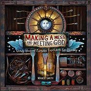 Making a Mess and Meeting God: Unruly Ideas and Everyday Experiments for Worship - Smith, Mandy