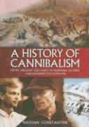 A History of Cannibalism: From Ancient Cultures to Survival Stories and Modern Psychopaths - Constantine, Nathan