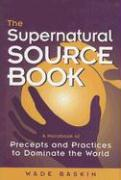 The Supernatural Source Book: A Handbook of Precepts and Practices to Dominate the World - Baskin, Wade
