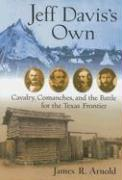 Jeff Davis's Own: Cavalry, Comanches, and the Battle for the Texas Frontier - Arnold, James R.
