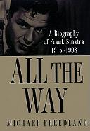 All the Way: A Biography of Frank Sinatra 1915-1998 - Freedman, Michael