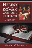 Heresy in the Roman Catholic Church: A History - Thomsett, Michael C.