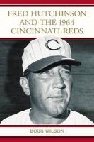 Fred Hutchinson and the 1964 Cincinnati Reds - Wilson, Doug