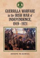 Guerrilla Warfare in the Irish War of Independence, 1919-1921 - McKenna, Joseph
