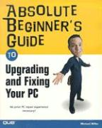 Absolute Beginner's Guide to Upgrading and Fixing Your PC - Miller, Michael