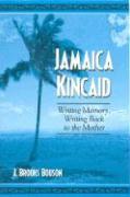 Jamaica Kincaid: Writing Memory, Writing Back to the Mother - Bouson, J. Brooks