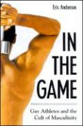 In the Game: Gay Athletes and the Cult of Masculinity - Anderson, Eric