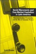 Social Movements and Free-Market Capitalism in Latin America: Telecommunications Privatization and the Rise of Consumer Protest - Rhodes, Sybil
