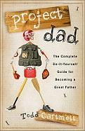 Project Dad: The Complete Do-It-Yourself Guide for Becoming a Great Father - Cartmell, Todd