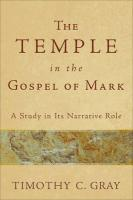 The Temple in the Gospel of Mark: A Study in Its Narrative Role - Gray, Timothy
