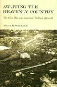 Awaiting the Heavenly Country: The Civil War and America's Culture of Death - Schantz, Mark S.