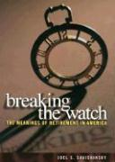 Breaking the Watch: Meanings of Retirement in America - Savishinsky, Joel S.
