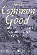 For the Common Good: Popular Politics in Barcelona, 1580-1640 - Corteguera, Luis R.