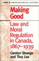 Making Good: Law and Moral Regulation in Canada, 1867-1939 - Strange, Carolyn; Loo, Tina