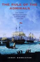 The Rule of the Admirals: Law, Custom, and Naval Government in Newfoundland, 1699-1832 - Bannister, Jerry