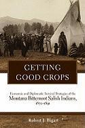 Getting Good Crops: Economic and Diplomatic Survival Strategies of the Montana Bitterroot Salish Indians, 1870-1891 - Bigart, Robert J.