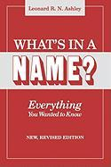 What's in a Name? Everything You Wanted to Know. New, Revised Edition - Ashley, Leonard R. N.