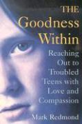 The Goodness Within: Reaching Out to Troubled Teens with Love and Compassion - Redmond, Mark V.