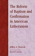 Reform of Baptism and Confirmation in American Lutheranism - Truscott, Jeffrey A.; Johnson, Maxwell E.