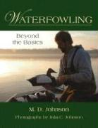 Waterfowling: Beyond the Basics - Johnson, M. D.
