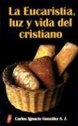 La Eucaristia, Luz y Vida del Cristiano - Gonzalez, Carlos Ignacio