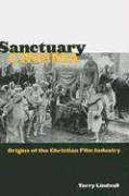 Sanctuary Cinema: Origins of the Christian Film Industry - Lindvall, Terry