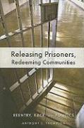 Releasing Prisoners, Redeeming Communities: Reentry, Race, and Politics - Thompson, Anthony C.