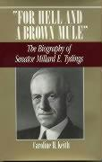 For Hell and a Brown Mule: The Biography of Senator Millard E. Tydings - Keith, Caroline H.