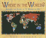 Where in the World?: Around the Globe in Thirteen Works of Art - Raczka, Bob