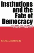 Institutions and the Fate of Democracy: Germany and Poland in the Twentieth Century - Bernhard, Michael H.