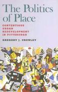 The Politics of Place: Contentious Urban Redevelopment in Pittsburgh - Crowley, Gregory J.