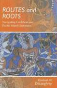 Routes and Roots: Navigating Caribbean and Pacific Island Literatures - Deloughrey, Elizabeth M.