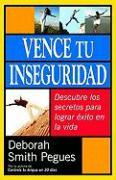 Vence Tu Inseguridad: Descubre los Secretos Para Lograr Exito en la Vida = Conquering Insecurity - Smith Pegues, Deborah