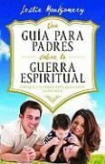 Una Guia Para Padres Sobre la Guerra Espiritual: Eduque A Sus Hijos Para Que Ganen la Batalla = A Parent's Guide to Spiritual Warfare - Montgomery, Leslie