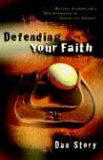 Defending Your Faith: Reliable Answers for a New Generation of Seekers and Skeptics - Story, Dan