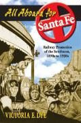 All Aboard for Santa Fe: Railway Promotion of the Southwest, 1890s to 1930s - Dye, Victoria E.