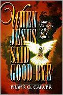 When Jesus Said Goodbye: John's Witness to the Holy Spirit - Carver, Frank