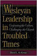 Wesleyan Leadership in Troubled Times: Confronting the Culture, Challenging the Church - McKenna, David L.