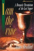 I Am the Vine: A Dramatic Presentation of the Last Supper - Bradford, James C.