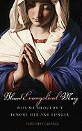 Blessed Evangelical Mary: Why We Shouldn't Ignore Her Any Longer - George, Timothy