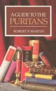 A Guide to the Puritans: A Topical and Textual Index to Writings of the Puritans and Some of Their Successors Recently in Print - Martin, Robert P.