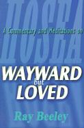 Wayward But Loved: A Commentary and Meditations on Hosea - Beeley, Ray