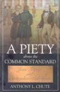 A Piety Above the Common Standard: Jesse Mercer and the Defense of Evangelistic Calvinism - Chute, Anthony L.