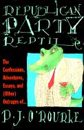 Republican Party Reptile: The Confessions, Adventures, Essays and (Other) Outrages of P.J. O'Rourke - O'Rourke, P. J.