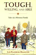 Tough, Willing, and Able: Tales of a Montana Family - Haaglund, Lois Flansburg