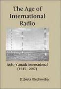 The Age of International Radio: Radio Canada International (1945-2007) - Olechowska, Elzbieta M.
