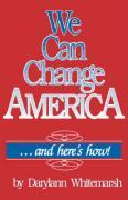 We Can Change America . . . and Here's How! - Whitemarsh, Darylann; Whitemarsh, Darrylann